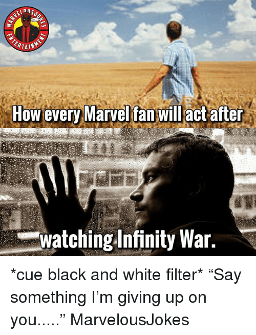 "Memes, Black, and Black and White: ERTAIN  How every Marvel fan willact after  Watching Infinity War. *cue black and white filter* ""Say something I'm giving up on you....."" MarvelousJokes"