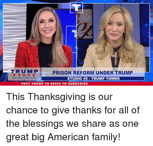 Family, Thanksgiving, and Prison: ERUMP  PENCE  PRISON REFORM UNDER TRUMP  STUDIO 45 TRUMP TOWER  TEXT TRUMP T0 88022 TO SUBSCRIBE This Thanksgiving is our chance to give thanks for all of the blessings we share as one great big American family!