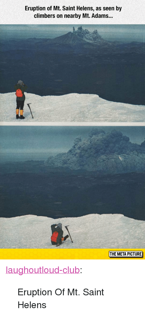 """Club, Tumblr, and Blog: Eruption of Mt. Saint Helens, as seen by  climbers on nearby Mt. Adams...  THE META PICTURE <p><a href=""""http://laughoutloud-club.tumblr.com/post/166766720948/eruption-of-mt-saint-helens"""" class=""""tumblr_blog"""">laughoutloud-club</a>:</p>  <blockquote><p>Eruption Of Mt. Saint Helens</p></blockquote>"""