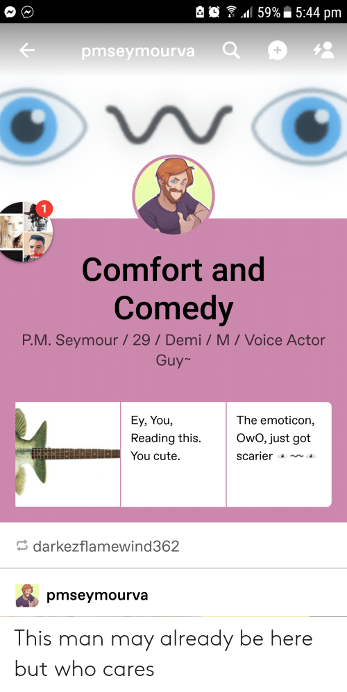 Cute, Voice, and Comedy: es . .1159%. 5:44 pm  1  pmseymourva  Comfort and  Comedy  P.M. Seymour /29/ Demi/ M/ Voice Actor  Guy-  Ey, You,  Reading this.  You cute.  The emoticon,  Owo, just got  darkezflamewind362  pmseymourva This man may already be here but who cares