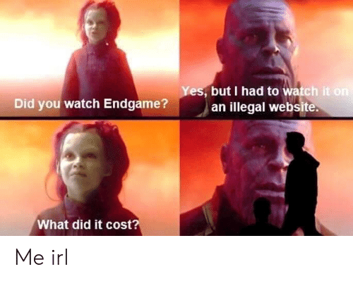 Watch, Irl, and Me IRL: es, but I had to watch it  an illegal website.  Did you watch Endgame?  What did it cost? Me irl