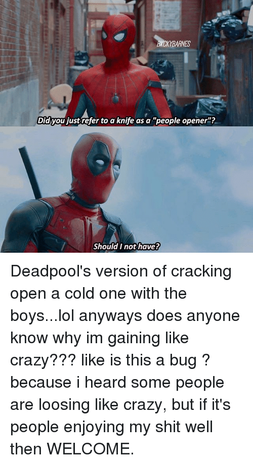 Crazy, Lol, and Memes: ES  Did you just refer to a knife as a people opener  Should I not have?  ould T not have Deadpool's version of cracking open a cold one with the boys...lol anyways does anyone know why im gaining like crazy??? like is this a bug ? because i heard some people are loosing like crazy, but if it's people enjoying my shit well then WELCOME.