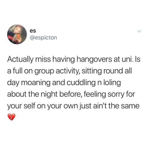 Sorry, Uni, and Group: es  @espictorn  Actually miss having hangovers at uni.Is  a full on group activity, sitting round all  day moaning and cuddling n loling  about the night before, feeling sorry for  your self on your own just ain't the same