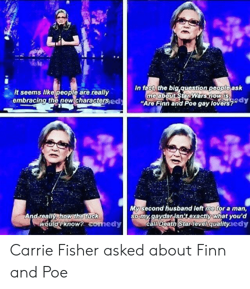 """Carrie Fisher, Finn, and Death: es  In fact, the big question peopte ask  me abouSarwarsnowis  """"Are Finn and Poe gay lovers?""""dy  It seems like people are really  embracing the new characterspd  My second husband left me for a man,  somy.gaydarisn't exactly what you'd  call Death Starlevelqualityaedy  And really, how the fuck  wouldknow Carrie Fisher asked about Finn and Poe"""