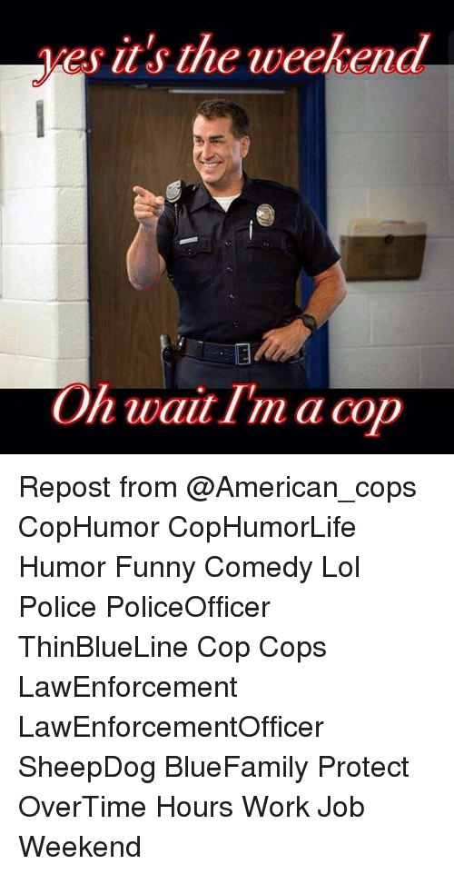 Funny, Lol, and Memes: es it's the weekend  On wait I'm a cop Repost from @American_cops CopHumor CopHumorLife Humor Funny Comedy Lol Police PoliceOfficer ThinBlueLine Cop Cops LawEnforcement LawEnforcementOfficer SheepDog BlueFamily Protect OverTime Hours Work Job Weekend