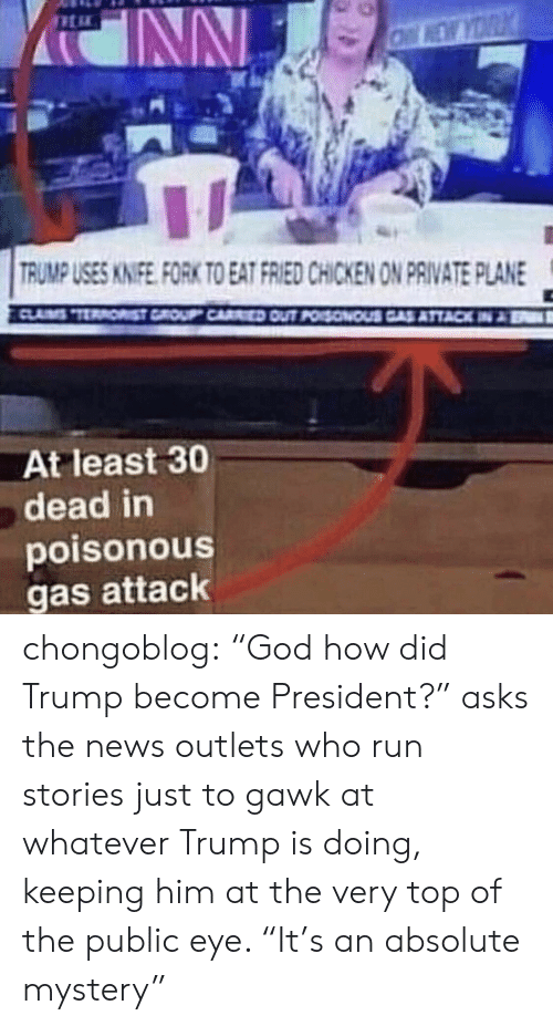 "God, News, and Run: es  RUMP USES KINIFE FORK TO EAT FRIED CHICKEN ON PRIVATE PLANE  At least 30  dead in  poisonous  gas attack chongoblog:  ""God how did Trump become President?"" asks the news outlets who run stories just to gawk at whatever Trump is doing, keeping him at the very top of the public eye. ""It's an absolute mystery"""
