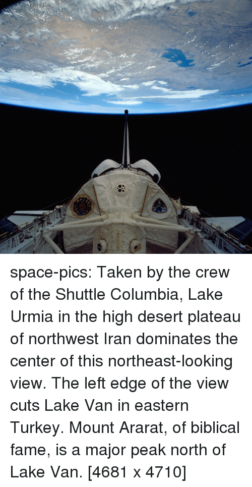 Taken, Tumblr, and Blog: esa space-pics:  Taken by the crew of the Shuttle Columbia, Lake Urmia in the high desert plateau of northwest Iran dominates the center of this northeast-looking view. The left edge of the view cuts Lake Van in eastern Turkey. Mount Ararat, of biblical fame, is a major peak north of Lake Van. [4681 x 4710]