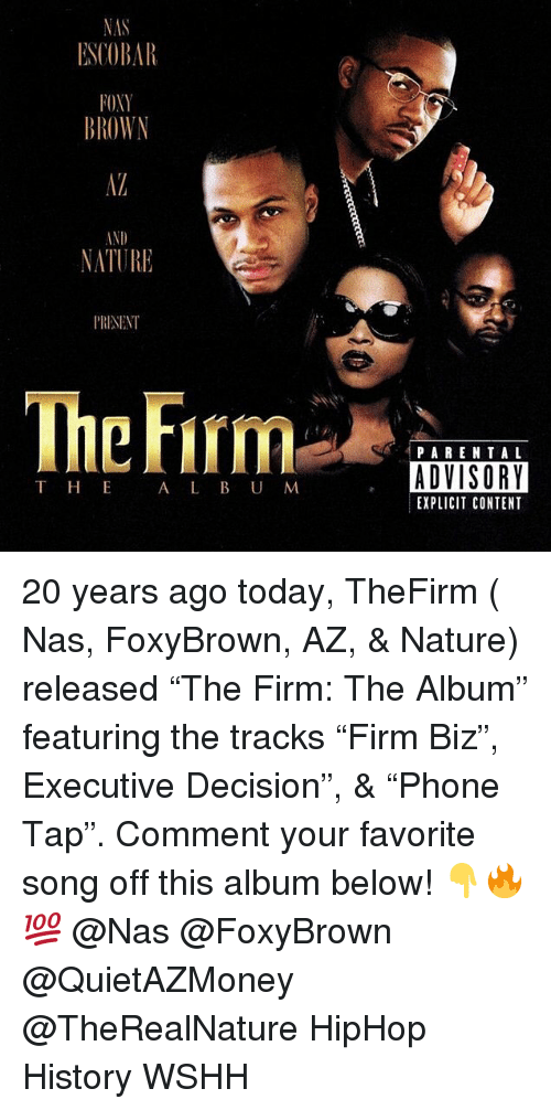"""Memes, Nas, and Parental Advisory: ESCOBAR  OXY  BROWN  IND  NATURE  P'RISENT  Thc Firm  PARENTAL  ADVISORY  EXPLICIT CONTENT  T HE  A L B U M 20 years ago today, TheFirm ( Nas, FoxyBrown, AZ, & Nature) released """"The Firm: The Album"""" featuring the tracks """"Firm Biz"""", Executive Decision"""", & """"Phone Tap"""". Comment your favorite song off this album below! 👇🔥💯 @Nas @FoxyBrown @QuietAZMoney @TheRealNature HipHop History WSHH"""