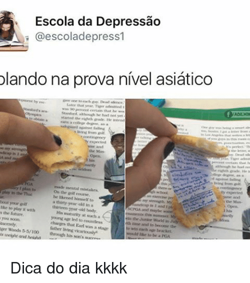 Memes, 🤖, and Led: Escola da Depressao  A @escola depress  olando na prova nivel asiatico  play the mal  the course.  bout your  thirteen year-old body.  His at such a  matanty young age led to chances that Earl was a stage  leh and Mo becoote the  ger Woods 55/100 through his son's  each age bracket.  Mould to be Dica do dia kkkk