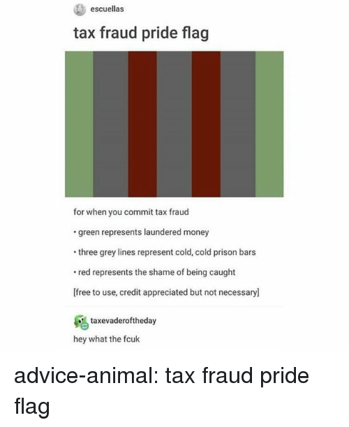 Advice, Money, and Tumblr: escuellas  tax fraud pride flag  for when you commit tax fraud  green represents laundered money  three grey lines represent cold, cold prison bars  red represents the shame of being caught  [free to use, credit appreciated but not necessary]  taxevaderoftheda  hey what the fcuk advice-animal:  tax fraud pride flag