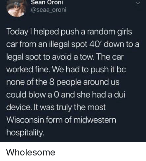 Girls, Today, and Wisconsin: eSean Oroni  @seaa oroni  Today I helped push a random girls  car from an illegal spot 40' down to a  legal spot to avoid a tow. The car  worked fine. We had to push it bo  none of the 8 people around us  could blow a O and she had a dui  device. It was truly the most  Wisconsin form of midwestern  hospitality. Wholesome