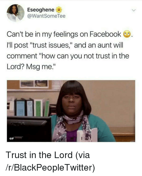 """Blackpeopletwitter, Facebook, and Gif: Eseoghene  @WantSomeTee  Can't be in my feelings on Facebook  Ill post """"trust issues,"""" and an aunt will  comment """"how can you not trust in the  Lord? Msg me.""""  ITT  GIF <p>Trust in the Lord (via /r/BlackPeopleTwitter)</p>"""