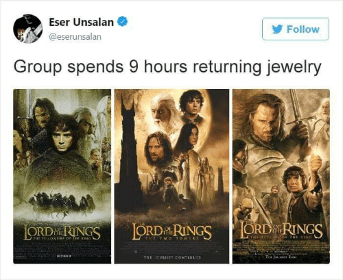 The Ring, Jewelry, and King: Eser Unsalan  Follow  @eserunsalan  Group spends 9 hours returning jewelry  ORD RINGS  THE  LORD RINGS  ORDN RINGS  (THE RETLRIN OF THE KING  P OF THE RING  THE TWO1OWELS  THE FELLOW  Ti JoINEY EN  THE CURNEY CONTINUES