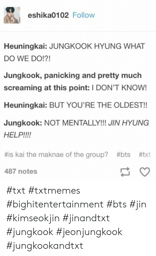 Help, Bts, and Group: eshika0102 Follow  Heuningkai: JUNGKOOK HYUNG WHAT  DO WE DO!?!  Jungkook, panicking and pretty much  screaming at this point: I DON'T KNOW!  Heuningkai: BUT YOU'RE THE OLDEST!!  Jungkook: NOT MENTALLY!!! JIN HYUNG  HELP!!!!  #is kai the maknae of the group? #bts #txt  487 notes #txt #txtmemes #bighitentertainment #bts #jin #kimseokjin #jinandtxt #jungkook #jeonjungkook #jungkookandtxt