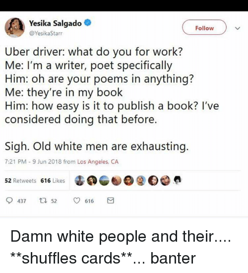 Uber, White People, and Work: esika Salgado  Follow  @YesikaStarr  Uber driver: what do you for work?  Me: I'm a writer, poet specifically  Him: oh are your poems in anything?  Me: they're in my book  Him: how easy is it to publish a book? I've  considered doing that before.  Sigh. Old white men are exhausting.  7:21 PM-9 Jun 2018 from Los Angeles, CA  52 Retweets 616 Likes  437 t 52616