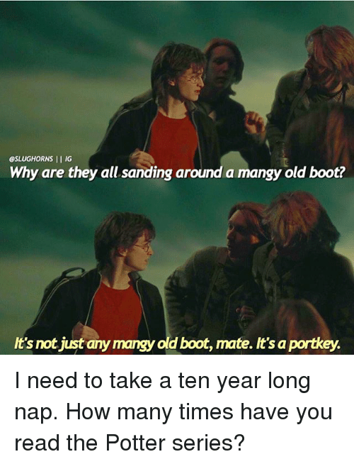 How Many Times, Memes, and Old: esLUGHORNS II IG  Why are they all sanding around a mangy old boot?  not just an  old boot, mate. It's portkey.  It's I need to take a ten year long nap. How many times have you read the Potter series?