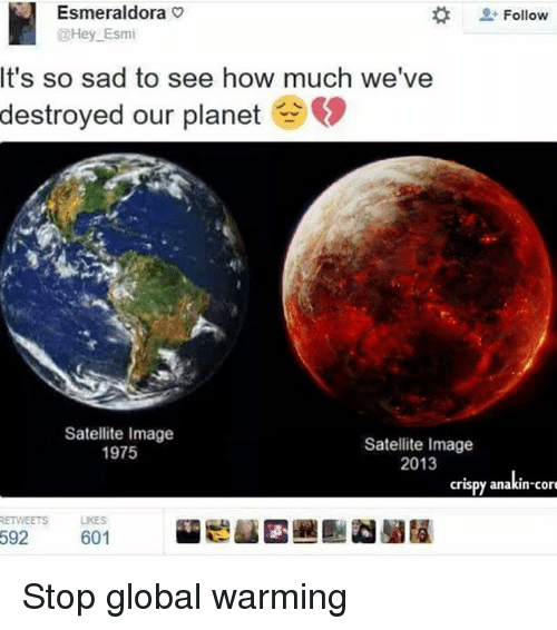 Global Warming, Memes, and Image: Esmeraldora v  @Hey Esmi  Follow  It's so sad to see how much we've  destroyed our planet  Satellite Image  1975  Satellite Image  2013  crispy  anakin cor  anakin-con  RETWEETSLKES  592  601 Stop global warming