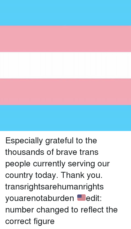 Thank You, Brave, and Today: Especially grateful to the thousands of brave trans people currently serving our country today. Thank you. transrightsarehumanrights youarenotaburden 🇺🇸edit: number changed to reflect the correct figure