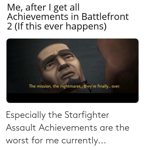 Star Wars, The Worst, and For: Especially the Starfighter Assault Achievements are the worst for me currently...