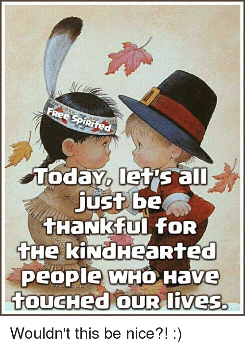 Memes, Touche, and 🤖: espiRited  Today let all  just be  tHaNkful foR  tHe kiNdHeaRted  People WHO Have  toucHed OUR lives. Wouldn't this be nice?! :)