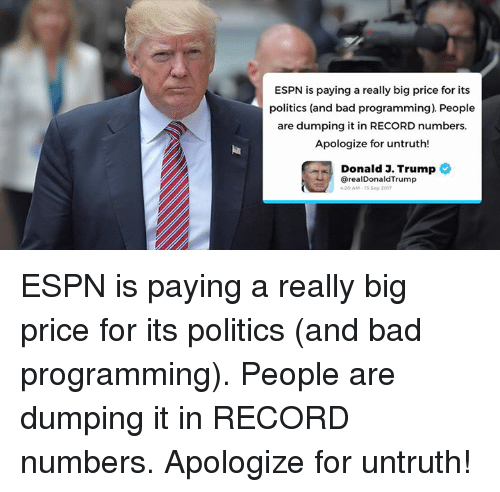 Bad, Espn, and Politics: ESPN is paying a really big price for its  politics (and bad programming). People  are dumping it in RECORD numbers.  Apologize for untruth!  Donald 3. Trump  @realDonaldTrump  20 AM-15 Sep 201m ESPN is paying a really big price for its politics (and bad programming). People are dumping it in RECORD numbers. Apologize for untruth!