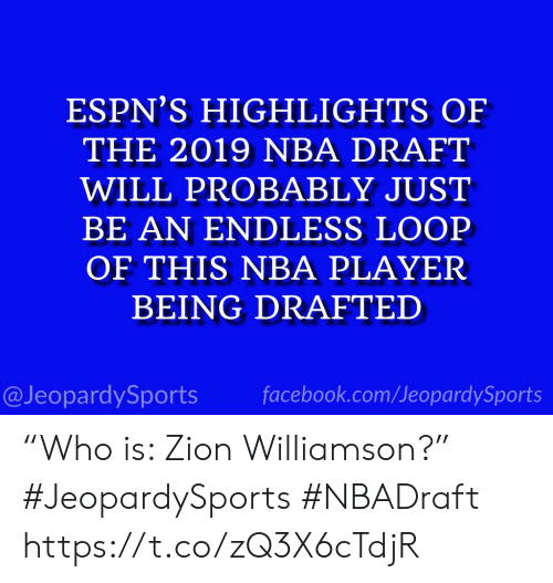 """Facebook, Nba, and Sports: ESPN'S HIGHLIGHTS OF  THE 2019 NBA DRAFT  WILL PROBABLY JUST  BE AN ENDLESS LOOP  OF THIS NBA PLAYER  BEING DRAFTED  facebook.com/JeopardySports  @JeopardySports """"Who is: Zion Williamson?"""" #JeopardySports #NBADraft https://t.co/zQ3X6cTdjR"""