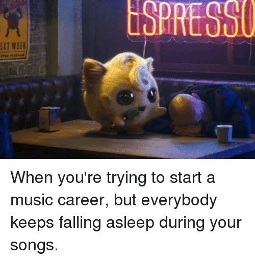 Funny, Music, and Pikachu: ESPRESSU  EXT WEEK When you're trying to start a music career, but everybody keeps falling asleep during your songs.