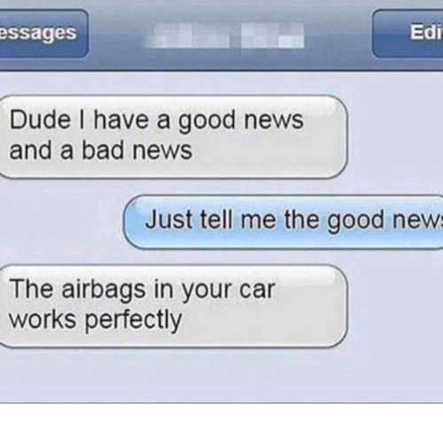Bad, Dude, and News: essages  Edi  Dude I have a good news  and a bad news  Just tell me the good new  The airbags in your car  works perfectly