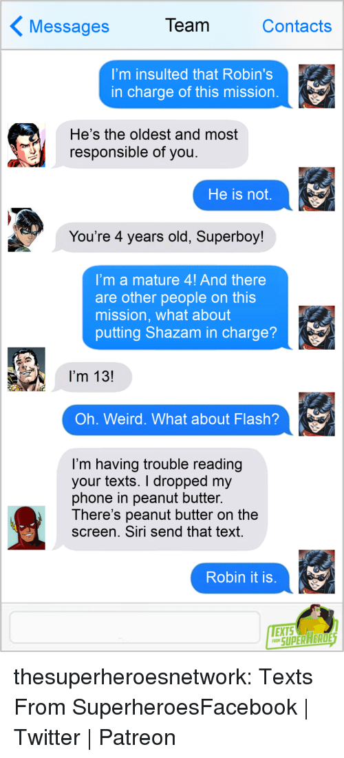 Facebook, Phone, and Shazam: essages  Team  Contacts  I'm insulted that Robin's  in charge of this mission  He's the oldest and most  responsible of you  He is not,  You're 4 years old, Superboy!  'mamature 4! And there  are other people on this  mission, what about  putting Shazam in charge?  I'm 13!  Oh. Weird. What about Flash?  I'm having trouble reading  your texts. I dropped my  phone in peanut butter.  There's peanut butter on the  screen. Siri send that text  Robin it is  SUPERAERDE thesuperheroesnetwork:  Texts From SuperheroesFacebook | Twitter | Patreon