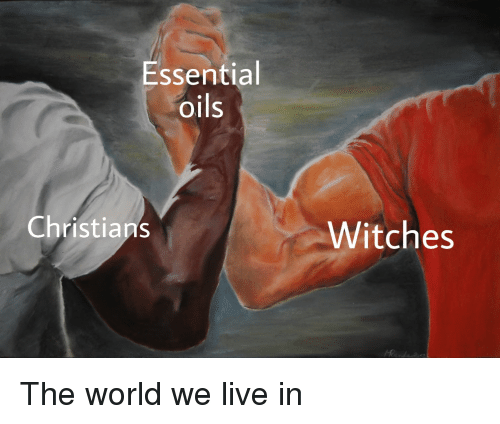 Essentia Oils Christians Witches the World We Live in | Live Meme on