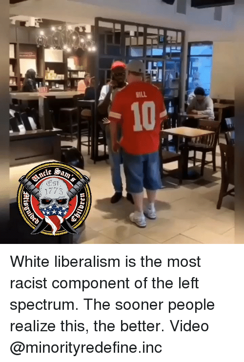 Memes, Video, and White: Est  1775 White liberalism is the most racist component of the left spectrum. The sooner people realize this, the better. Video @minorityredefine.inc