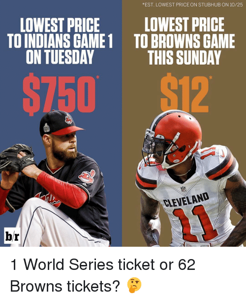 Sports, Browns, and Game: *EST. LOWEST PRICE ON STUBHUB ON 10/25  LOWEST PRICE  LOWEST PRICE  TO INDIANS GAME 1 TO BROWNS GAME  ON TUESDAY  THIS SUNDAY  ST50  ELEVELAND  br 1 World Series ticket or 62 Browns tickets? 🤔
