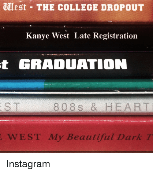 Beautiful, College, and Instagram: est THE COLLEGE DROPOUT  Kanye West Late Registration  t  GRADUATION  808 s & HEART  WEST My Beautiful Dark Instagram