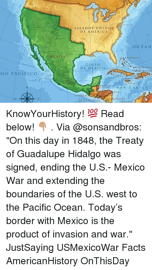 "America, Facts, and Memes: ESTADOS UNIDOS  DE AMERICA  OCEAN  GOLEC  DE MEXICO  NO PACIFICO  RAS KnowYourHistory! 💯 Read below! 👇🏽 . Via @sonsandbros: ""On this day in 1848, the Treaty of Guadalupe Hidalgo was signed, ending the U.S.- Mexico War and extending the boundaries of the U.S. west to the Pacific Ocean. Today's border with Mexico is the product of invasion and war."" JustSaying USMexicoWar Facts AmericanHistory OnThisDay"