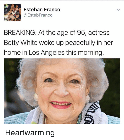 Betty White, Home, and Los Angeles: Esteban Franco  @EstebFranco  BREAKING: At the age of 95, actress  Betty White woke up peacefully in her  home in Los Angeles this morning Heartwarming