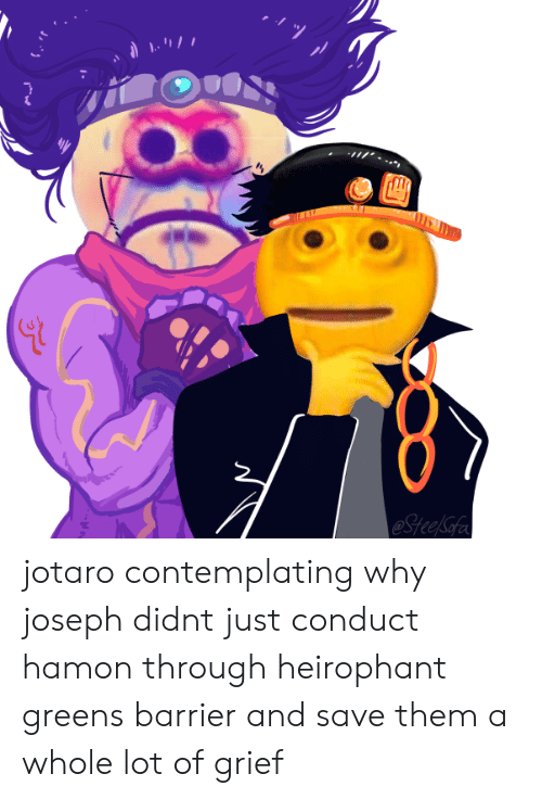 Grief, Why, and Them: eSteelSofe jotaro contemplating why joseph didnt just conduct hamon through heirophant greens barrier and save them a whole lot of grief