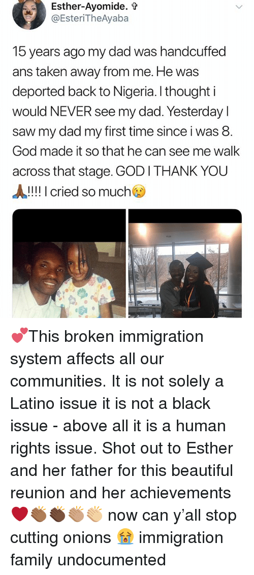 Beautiful, Dad, and Family: Esther-Avomide.  @Ester.TheAyaba  15 years ago my dad was handcuffed  ans taken away from me. He was  deported back to Nigeria. I thought i  would NEVER see my dad. Yesterdayl  saw my dad my first time since i was 8.  God made it so that he can see me walk  across that stage. GOD I THANK YOU  A!!! I cried so much 💕This broken immigration system affects all our communities. It is not solely a Latino issue it is not a black issue - above all it is a human rights issue. Shot out to Esther and her father for this beautiful reunion and her achievements ❤️👏🏾👏🏿👏🏽👏🏼 now can y'all stop cutting onions 😭 immigration family undocumented