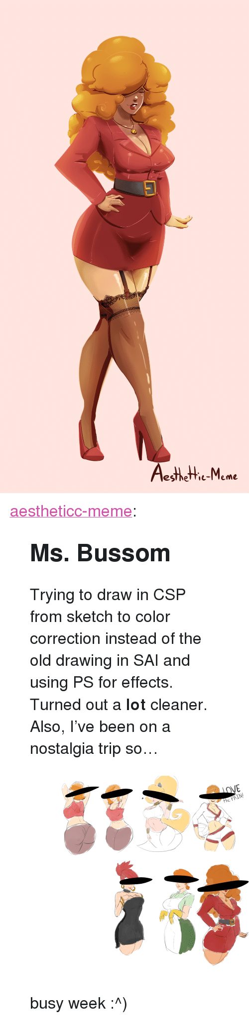 """Meme, Nostalgia, and Target: esthetie-Meme <p><a href=""""https://aestheticc-meme.tumblr.com/post/172005564959/ms-bussom-trying-to-draw-in-csp-from-sketch-to"""" class=""""tumblr_blog"""" target=""""_blank"""">aestheticc-meme</a>:</p>  <blockquote><h2><b>Ms. Bussom</b></h2><p>Trying to draw in CSP from sketch to color correction instead of the old drawing in SAI and using PS for effects. Turned out a <b>lot</b> cleaner.</p><p>Also, I've been on a nostalgia trip so…</p><figure class=""""tmblr-full"""" data-orig-height=""""7313"""" data-orig-width=""""10073""""><img src=""""https://78.media.tumblr.com/280b587b6197f92252b7e23116986d17/tumblr_inline_p5svm2oTcJ1sdoznj_540.png"""" data-orig-height=""""7313"""" data-orig-width=""""10073""""/></figure><p>busy week :^)</p></blockquote>"""