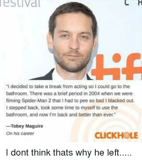"""Bad, Period, and Spider: estival  """"I decided to take a break from acting so I could go to the  bathroom. There was a brief period in 2004 when we were  filming Spider-Man 2 that I had to pee so bad I blacked out  I stepped back, took some time to myself to use the  bathroom, and now I'm back and better than ever.  -Tobey Maguire  On his career  CLICKHOLE"""