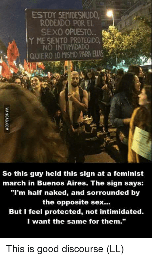 """Memes, Sex, and Good: ESTOY SEMIDESNUDO  RODEADO POR EL  SEXO OPUESTO  Y ME SIENTO PROTEGIDO,  NO INTIMIDADO  GUIERO LO MISMO PARA ELUS  So this guy held this sign at a feminist  march in Buenos Aires. The sign says:  """"I'm half naked, and sorrounded by  the opposite sex...  But I feel protected, not intimidated.  I want the same for them."""" This is good discourse  (LL)"""