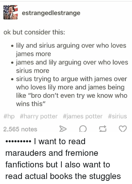 """Arguing, Books, and Harry Potter: estranged lestrange  ok but consider this:  lily and sirius arguing over who loves  James more  james and lily arguing over who loves  Sirius more  sirius trying to argue with james over  who loves lily more and james being  like """"bro don't even try we know who  wins this""""  #hap #harry potter #james potter #sirius  2,565 notes ••••••••• I want to read marauders and fremione fanfictions but I also want to read actual books the stuggles"""