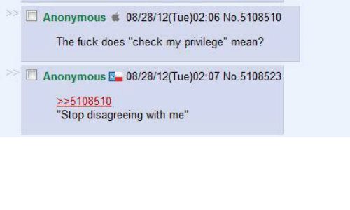 """Anonymous, Fuck, and Mean: et  Anonymous 08/28/12(Tue)02:06 No.5108510  The fuck does """"check my privilege"""" mean?  AnonymousE08/28/12(Tue)02:07 No.5108523  >51085110  """"Stop disagreeing with me"""""""