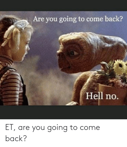 Back, You, and Come Back: ET, are you going to come back?