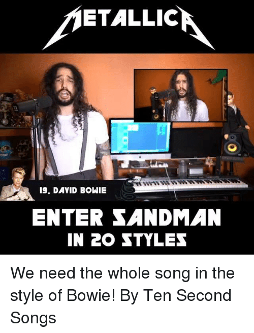 Dank, David Bowie, and Sandman: ETALLIC  19. DAVID BOWIE  ENTER SANDMAN  IN 20 STYLES We need the whole song in the style of Bowie! By Ten Second Songs