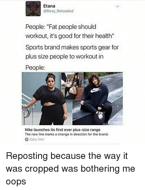 """Memes, 🤖, and Brand: Etana  @Rosy Reloaded  People: """"Fat people should  workout, it's good for their health""""  Sports brand makes sports gear for  plus size people to workout in  People:  Nike launches its first ever plus-size range  The new line marks a change in direction for the brand.  Daily Mail Reposting because the way it was cropped was bothering me oops"""