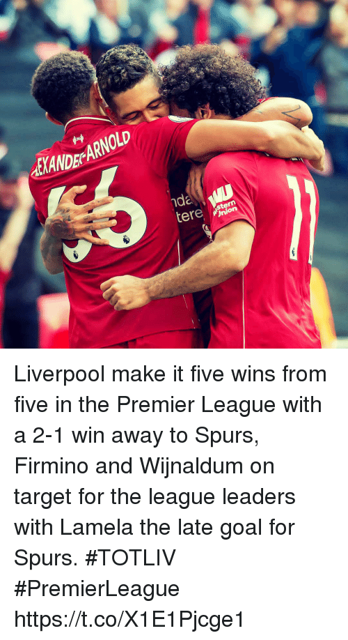 Memes, Premier League, and Target: ETANDE ARNOLD  ern  nion Liverpool make it five wins from five in the Premier League with a 2-1 win away to Spurs, Firmino and Wijnaldum on target for the league leaders with Lamela the late goal for Spurs. #TOTLIV #PremierLeague https://t.co/X1E1Pjcge1