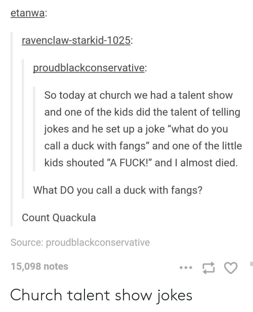 """Church, Duck, and Fuck: etanwa  ravenclaw-starkid-1025:  roudblackconservative  So today at church we had a talent show  and one of the kids did the talent of telling  jokes and he set up a joke """"what do you  call a duck with fangs"""" and one of the little  kids shouted """"A FUCK!"""" and I almost died  What DO you call a duck with fangs?  Count Quackula  Source: proudblackconservative  15,098 notes Church talent show jokes"""
