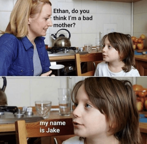 Bad, Mother, and Name: Ethan, do you  think I'm a bad  mother?  my name  is Jake