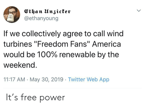 "Twitter, Free, and Power: Ethan I n3tcfer  @ethanyoung  If we collectively agree to call wind  turbines ""Freedom Fans""America  would be 100% renewable by the  weekend  11:17 AM May 30, 2019 Twitter Web App It's free power"
