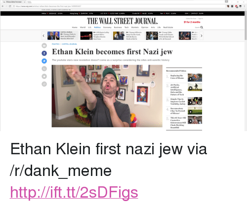 """Charlie, Dank, and Future: Ethan klein become  x  C D https//www.wsj.com/articles/-ethan klein-becomes-the-first-nazi-jew-1499093457  DOW IONES, A NEWS CORP COMPANY  Nikkei ▼ 20024.82 ·0.15%  Hang Seng  2549794-111%  US,10 Yr  0/32 Yield 2.348%  Crude Oil  46.83-0.51%  Yen 113.11 '0.24%  DJIA 21479.27 0.61%  THE WALL STREET JOURNAL.  Subscribe Now  Sign In  $1 for 2 months  Home World U.S. Politics Economy Business Tech Markets Opinion Arts Life Real Estate  CAPITAL JOURNAL  -Trimp, Putin to  Meet Amid Broader  Russian Mischief  Oil Giants Lobby  Against Bill to  Toughen Russia  Trump Offers to  Help Charlie Gard  British Boy in  Medical Battle  Trump Talks  Trade and Climate  With Merkel Ahead  ofG-20 Summit  I Sanetions  POLITICS CAPITAL JOURNAL  Ethan Klein becomes first Nazi iew  The youtube stars new revelation doesn't come as a surprise considering the sites antlisemitic history  1.  Cone of Shame  Jet Packs,  Artificial  Intelligence,  Data and the  Future of Tech  2.  Simple Tips to  Improve Cyelist  Visibility, Safety  3.  4  5.  Documentary  Clip: 'In Pursuit  of Silence  This 85-Year-Old  Cosmetics  Saleswoman Still  Finds Working  Beautifu <p>Ethan Klein first nazi jew via /r/dank_meme <a href=""""http://ift.tt/2sDFigs"""">http://ift.tt/2sDFigs</a></p>"""